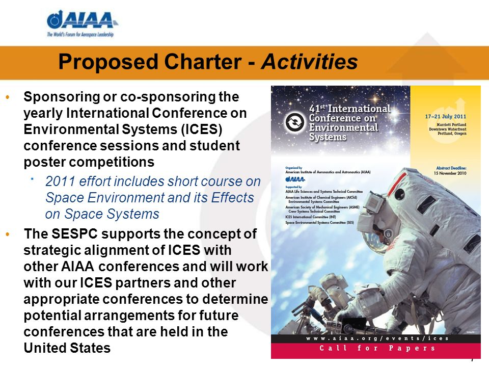 7 Proposed Charter - Activities Sponsoring or co-sponsoring the yearly International Conference on Environmental Systems (ICES) conference sessions and student poster competitions · 2011 effort includes short course on Space Environment and its Effects on Space Systems The SESPC supports the concept of strategic alignment of ICES with other AIAA conferences and will work with our ICES partners and other appropriate conferences to determine potential arrangements for future conferences that are held in the United States