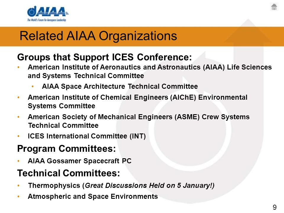 9 Related AIAA Organizations Groups that Support ICES Conference: American Institute of Aeronautics and Astronautics (AIAA) Life Sciences and Systems Technical Committee AIAA Space Architecture Technical Committee American Institute of Chemical Engineers (AIChE) Environmental Systems Committee American Society of Mechanical Engineers (ASME) Crew Systems Technical Committee ICES International Committee (INT) Program Committees: AIAA Gossamer Spacecraft PC Technical Committees: Thermophysics (Great Discussions Held on 5 January!) Atmospheric and Space Environments