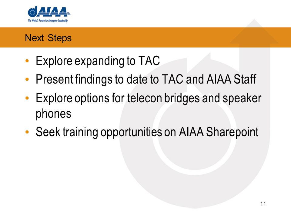 Next Steps Explore expanding to TAC Present findings to date to TAC and AIAA Staff Explore options for telecon bridges and speaker phones Seek trainin