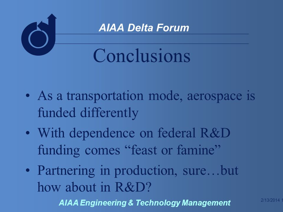 2/13/2014 12 AIAA Delta Forum AIAA Engineering & Technology Management Conclusions As a transportation mode, aerospace is funded differently With dependence on federal R&D funding comes feast or famine Partnering in production, sure…but how about in R&D