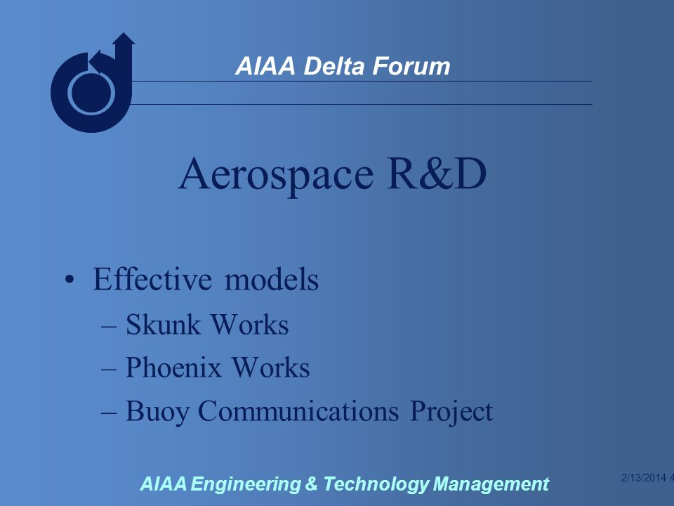 2/13/2014 4 AIAA Delta Forum AIAA Engineering & Technology Management Aerospace R&D Effective models –Skunk Works –Phoenix Works –Buoy Communications Project