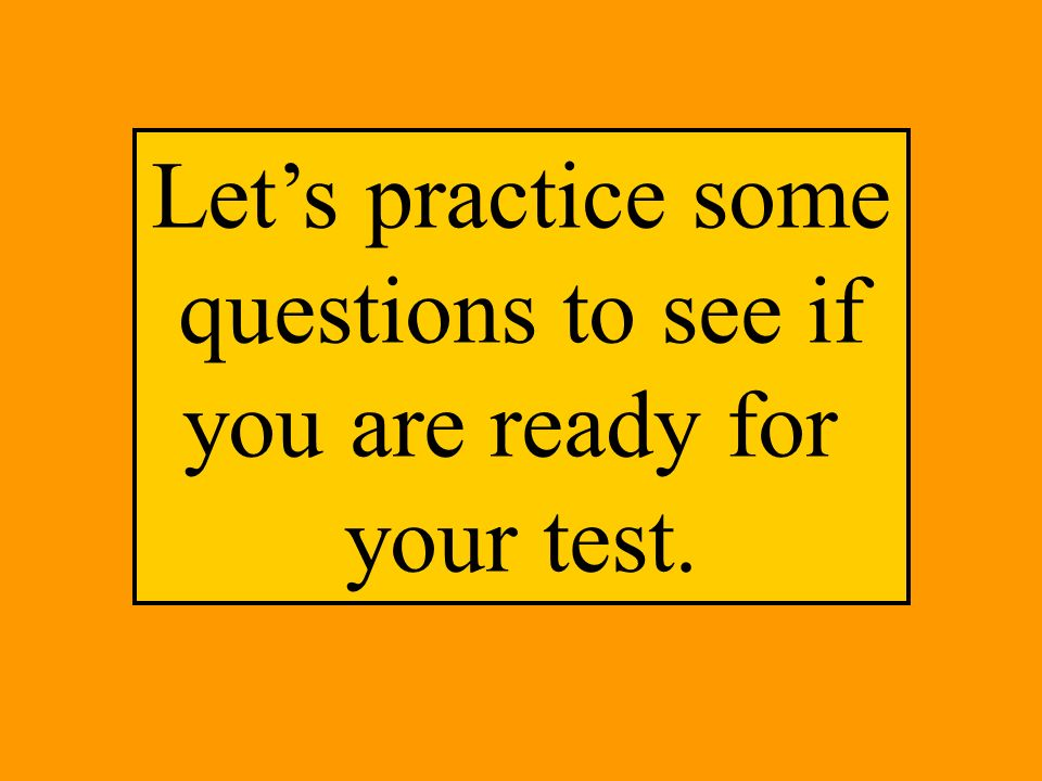 Lets practice some questions to see if you are ready for your test.