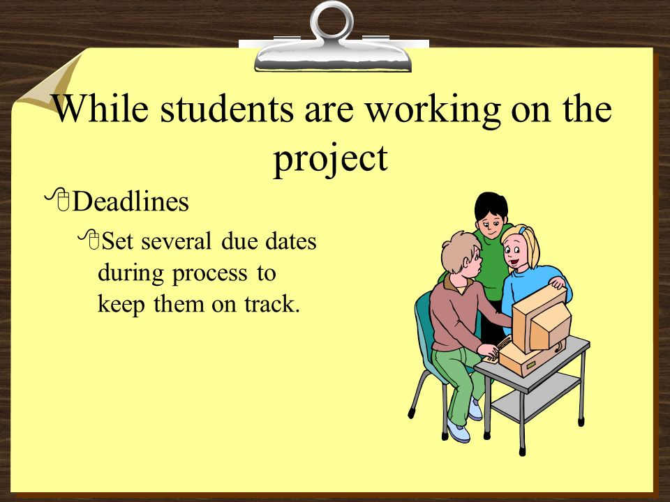 While students are working on the project 8Deadlines 8Set several due dates during process to keep them on track.