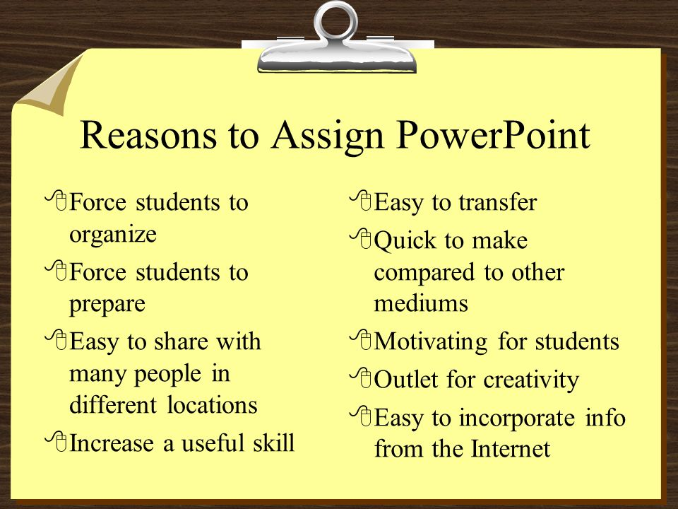Reasons to Assign PowerPoint 8Force students to organize 8Force students to prepare 8Easy to share with many people in different locations 8Increase a useful skill 8Easy to transfer 8Quick to make compared to other mediums 8Motivating for students 8Outlet for creativity 8Easy to incorporate info from the Internet