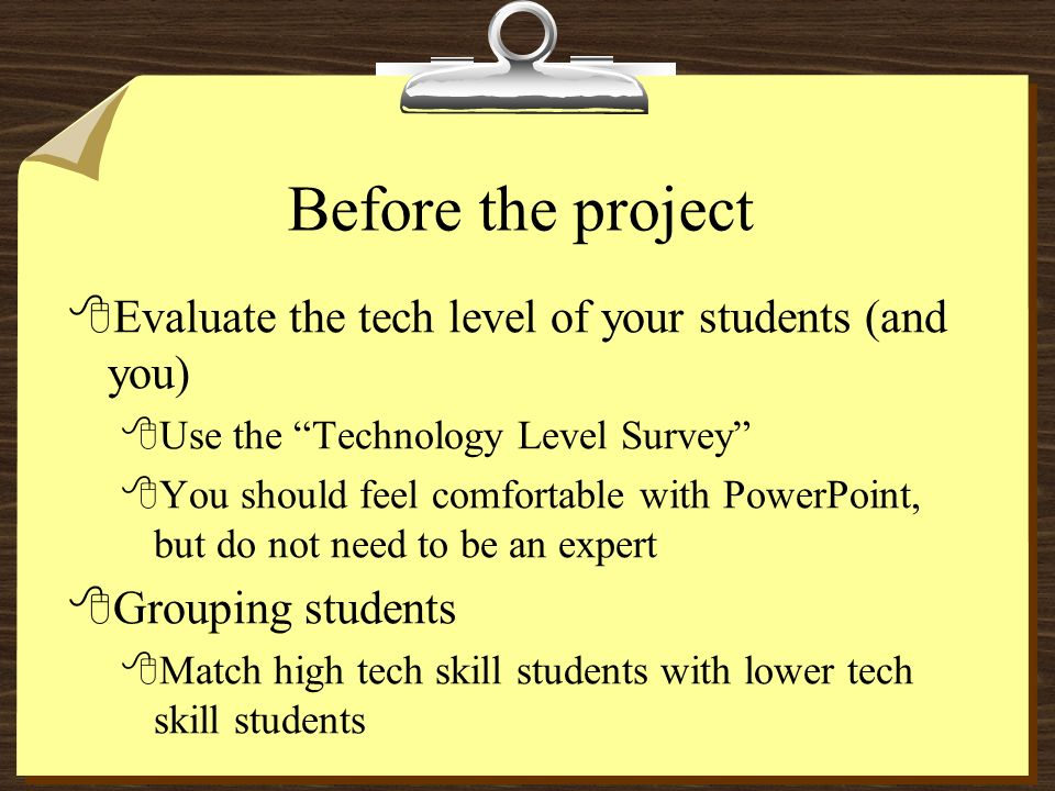 Before the project 8Evaluate the tech level of your students (and you) 8Use the Technology Level Survey 8You should feel comfortable with PowerPoint, but do not need to be an expert 8Grouping students 8Match high tech skill students with lower tech skill students