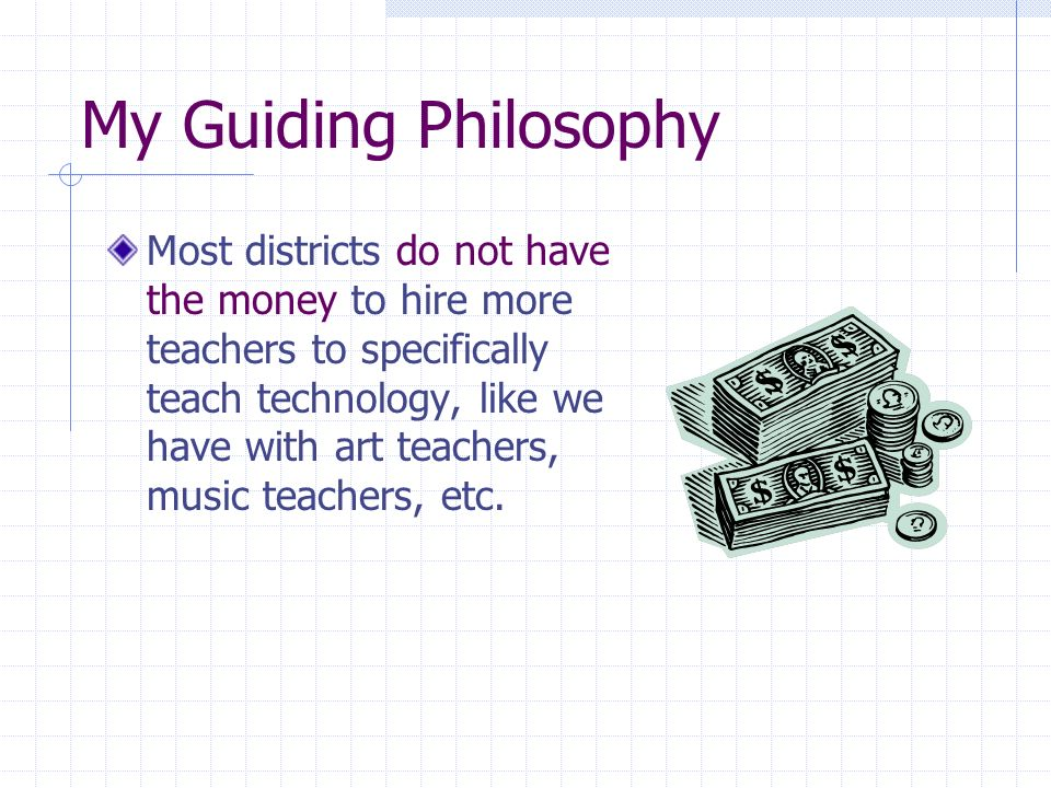My Guiding Philosophy Most districts do not have the money to hire more teachers to specifically teach technology, like we have with art teachers, music teachers, etc.