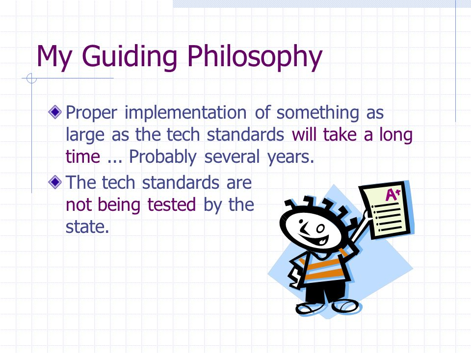My Guiding Philosophy Proper implementation of something as large as the tech standards will take a long time...