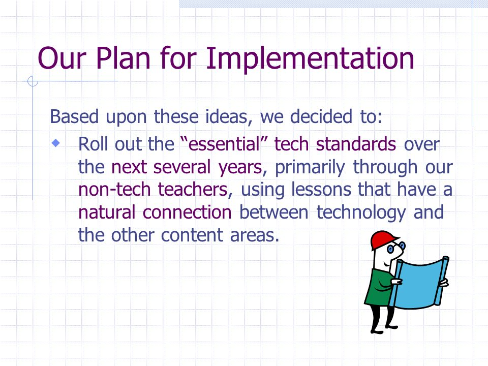 Our Plan for Implementation Based upon these ideas, we decided to: Roll out the essential tech standards over the next several years, primarily through our non-tech teachers, using lessons that have a natural connection between technology and the other content areas.