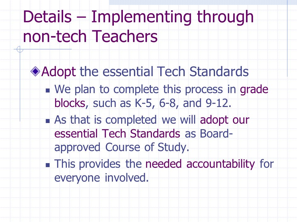 Details – Implementing through non-tech Teachers Adopt the essential Tech Standards We plan to complete this process in grade blocks, such as K-5, 6-8, and 9-12.