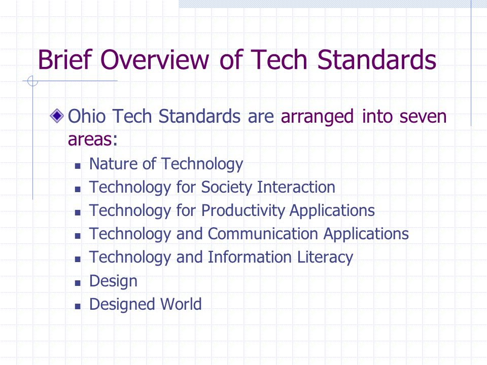 Brief Overview of Tech Standards Ohio Tech Standards are arranged into seven areas: Nature of Technology Technology for Society Interaction Technology for Productivity Applications Technology and Communication Applications Technology and Information Literacy Design Designed World
