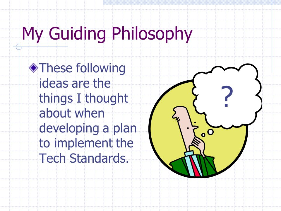 My Guiding Philosophy These following ideas are the things I thought about when developing a plan to implement the Tech Standards.