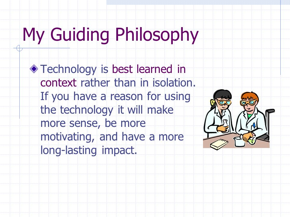 My Guiding Philosophy Technology is best learned in context rather than in isolation.