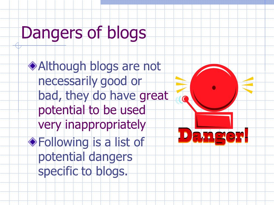 Dangers of blogs Although blogs are not necessarily good or bad, they do have great potential to be used very inappropriately Following is a list of potential dangers specific to blogs.