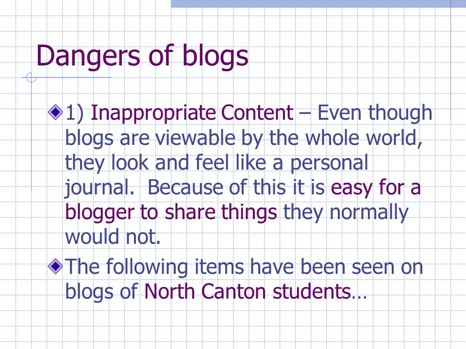 Dangers of blogs 1) Inappropriate Content – Even though blogs are viewable by the whole world, they look and feel like a personal journal.