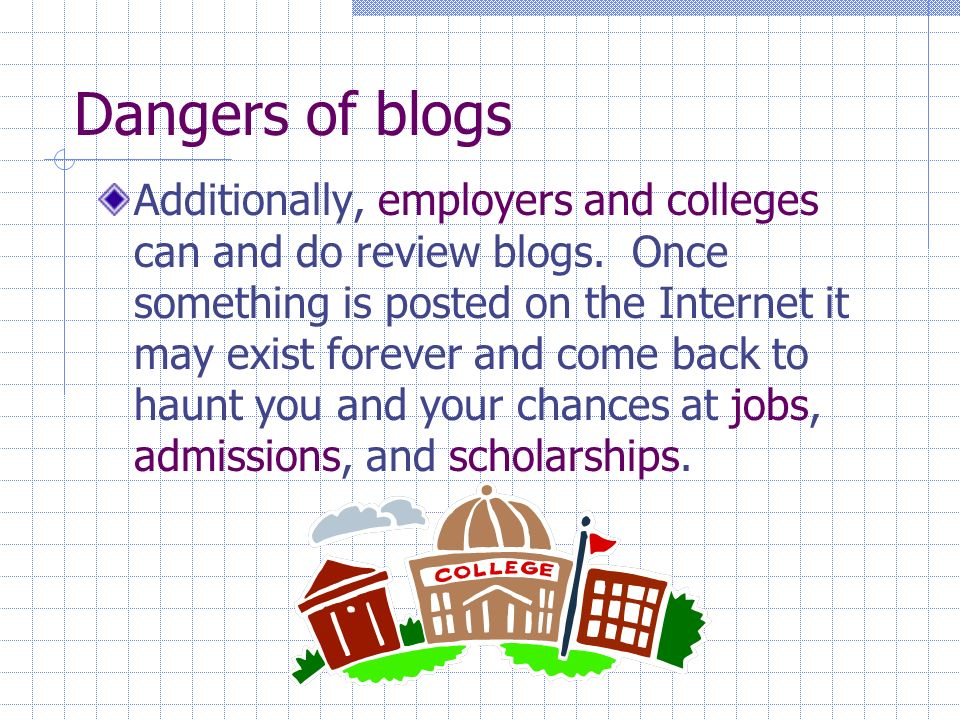 Dangers of blogs Additionally, employers and colleges can and do review blogs.