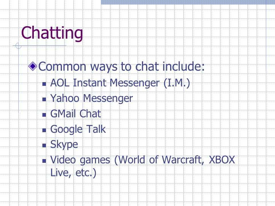 Chatting Common ways to chat include: AOL Instant Messenger (I.M.) Yahoo Messenger GMail Chat Google Talk Skype Video games (World of Warcraft, XBOX Live, etc.)