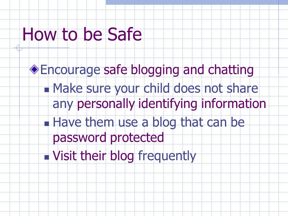 How to be Safe Encourage safe blogging and chatting Make sure your child does not share any personally identifying information Have them use a blog that can be password protected Visit their blog frequently