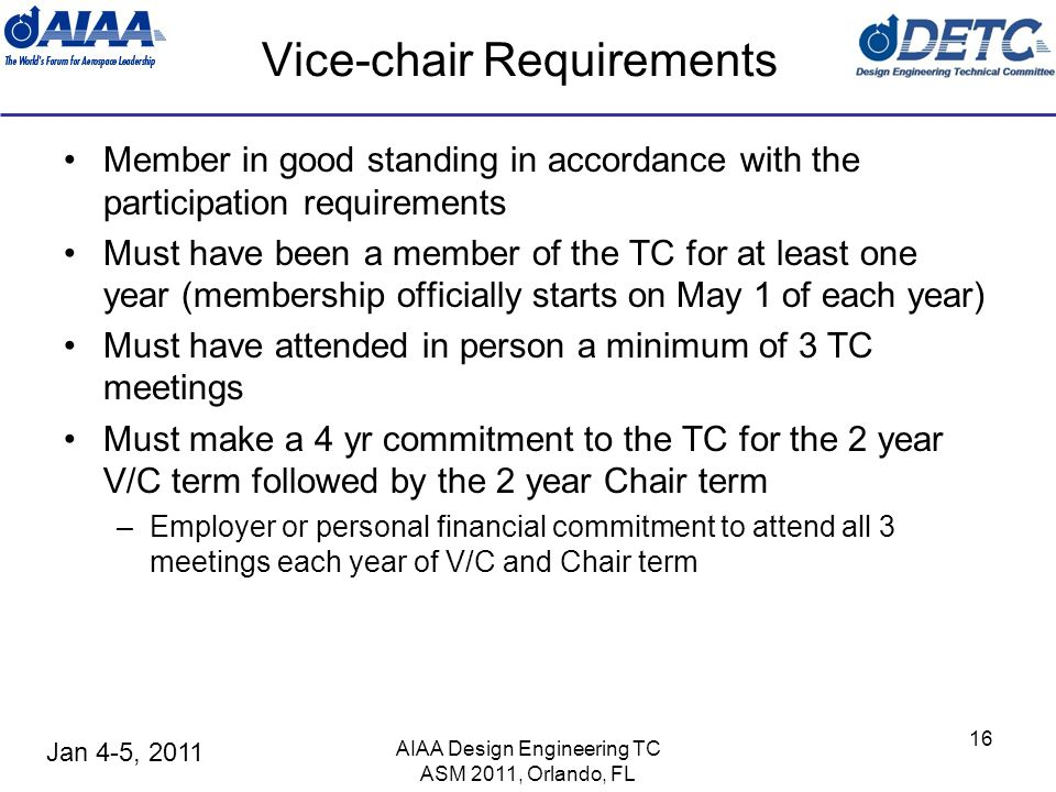 Jan 4-5, 2011 Vice-chair Requirements Member in good standing in accordance with the participation requirements Must have been a member of the TC for at least one year (membership officially starts on May 1 of each year) Must have attended in person a minimum of 3 TC meetings Must make a 4 yr commitment to the TC for the 2 year V/C term followed by the 2 year Chair term –Employer or personal financial commitment to attend all 3 meetings each year of V/C and Chair term AIAA Design Engineering TC ASM 2011, Orlando, FL 16