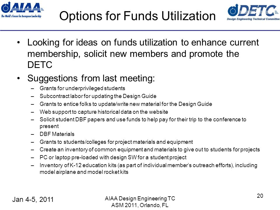 Jan 4-5, 2011 AIAA Design Engineering TC ASM 2011, Orlando, FL 20 Options for Funds Utilization Looking for ideas on funds utilization to enhance curr