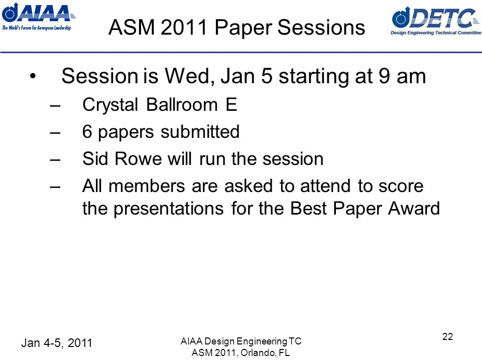 Jan 4-5, 2011 AIAA Design Engineering TC ASM 2011, Orlando, FL 22 ASM 2011 Paper Sessions Session is Wed, Jan 5 starting at 9 am –Crystal Ballroom E –6 papers submitted –Sid Rowe will run the session –All members are asked to attend to score the presentations for the Best Paper Award