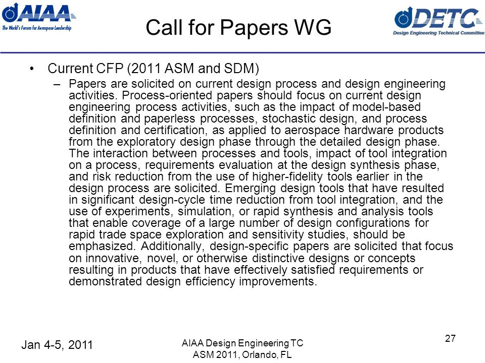 Jan 4-5, 2011 AIAA Design Engineering TC ASM 2011, Orlando, FL 27 Call for Papers WG Current CFP (2011 ASM and SDM) –Papers are solicited on current design process and design engineering activities.