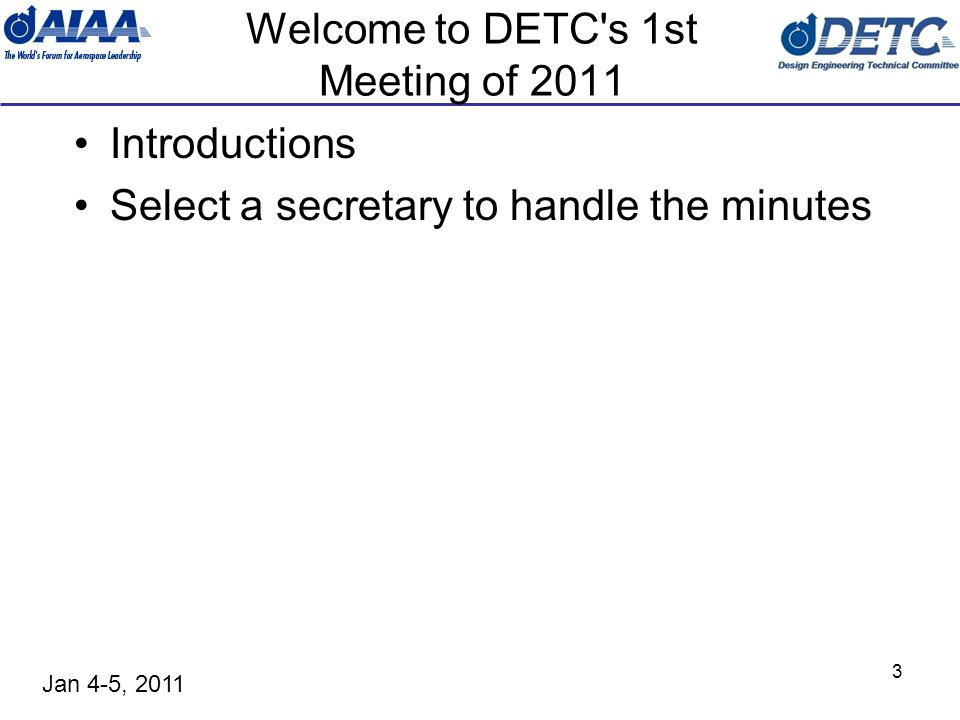 Jan 4-5, 2011 3 Welcome to DETC s 1st Meeting of 2011 Introductions Select a secretary to handle the minutes