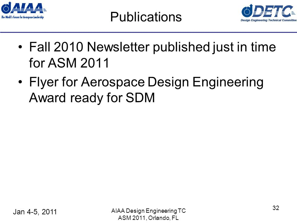 Jan 4-5, 2011 AIAA Design Engineering TC ASM 2011, Orlando, FL 32 Publications Fall 2010 Newsletter published just in time for ASM 2011 Flyer for Aerospace Design Engineering Award ready for SDM