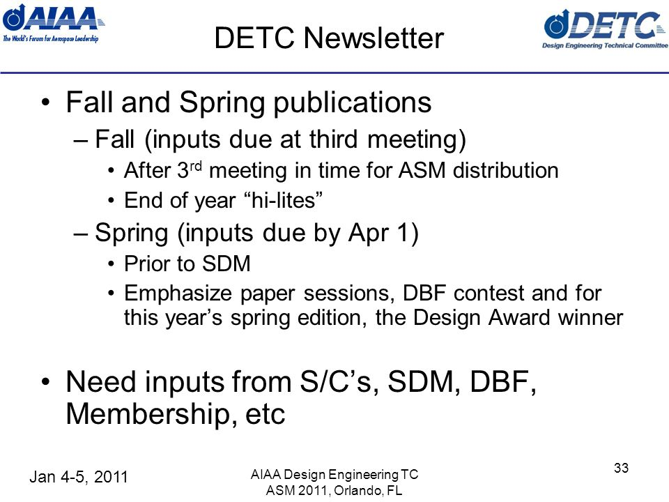 Jan 4-5, 2011 AIAA Design Engineering TC ASM 2011, Orlando, FL 33 DETC Newsletter Fall and Spring publications –Fall (inputs due at third meeting) After 3 rd meeting in time for ASM distribution End of year hi-lites –Spring (inputs due by Apr 1) Prior to SDM Emphasize paper sessions, DBF contest and for this years spring edition, the Design Award winner Need inputs from S/Cs, SDM, DBF, Membership, etc