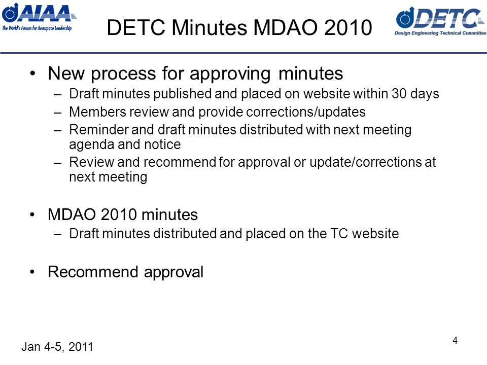 Jan 4-5, 2011 4 DETC Minutes MDAO 2010 New process for approving minutes –Draft minutes published and placed on website within 30 days –Members review and provide corrections/updates –Reminder and draft minutes distributed with next meeting agenda and notice –Review and recommend for approval or update/corrections at next meeting MDAO 2010 minutes –Draft minutes distributed and placed on the TC website Recommend approval