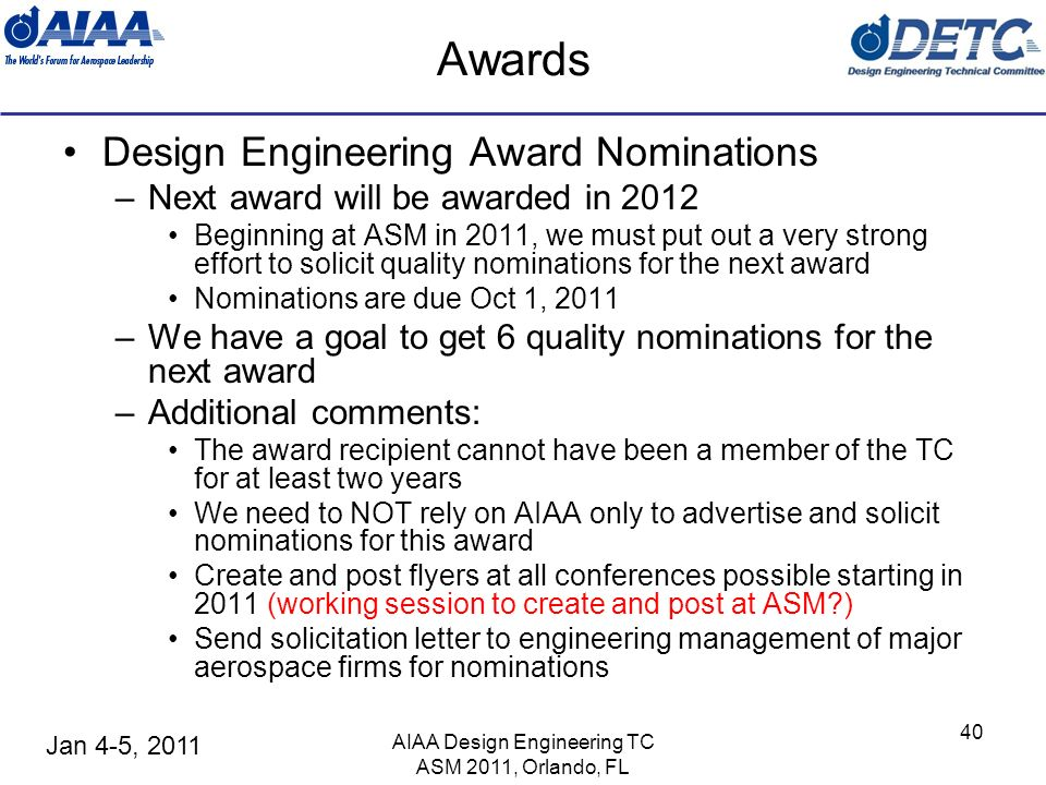 Jan 4-5, 2011 AIAA Design Engineering TC ASM 2011, Orlando, FL 40 Awards Design Engineering Award Nominations –Next award will be awarded in 2012 Begi