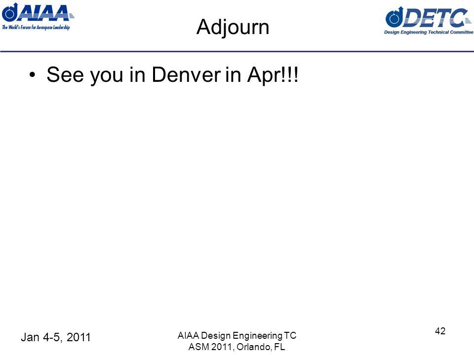 Jan 4-5, 2011 AIAA Design Engineering TC ASM 2011, Orlando, FL 42 Adjourn See you in Denver in Apr!!!