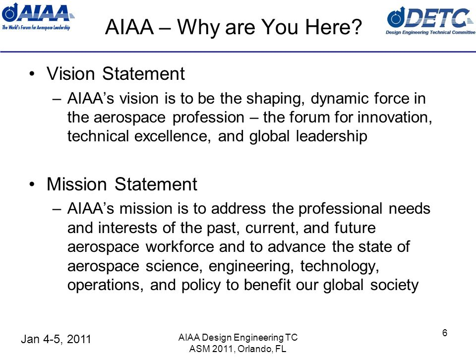 Jan 4-5, 2011 AIAA Design Engineering TC ASM 2011, Orlando, FL 6 AIAA – Why are You Here? Vision Statement –AIAAs vision is to be the shaping, dynamic