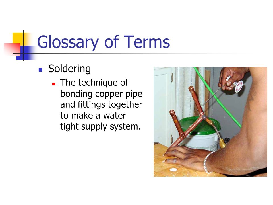 Glossary of Terms Soldering The technique of bonding copper pipe and fittings together to make a water tight supply system.
