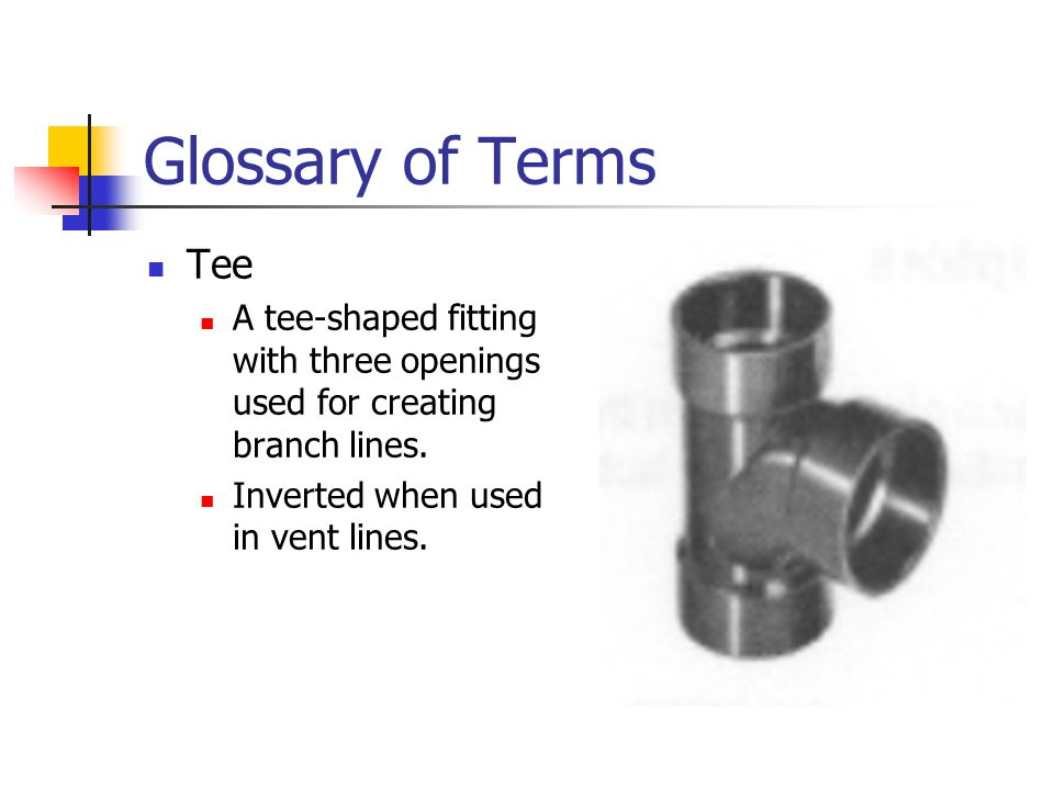 Glossary of Terms Tee A tee-shaped fitting with three openings used for creating branch lines. Inverted when used in vent lines.