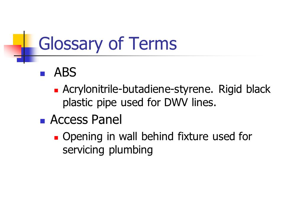 Glossary of Terms ABS Acrylonitrile-butadiene-styrene. Rigid black plastic pipe used for DWV lines. Access Panel Opening in wall behind fixture used f