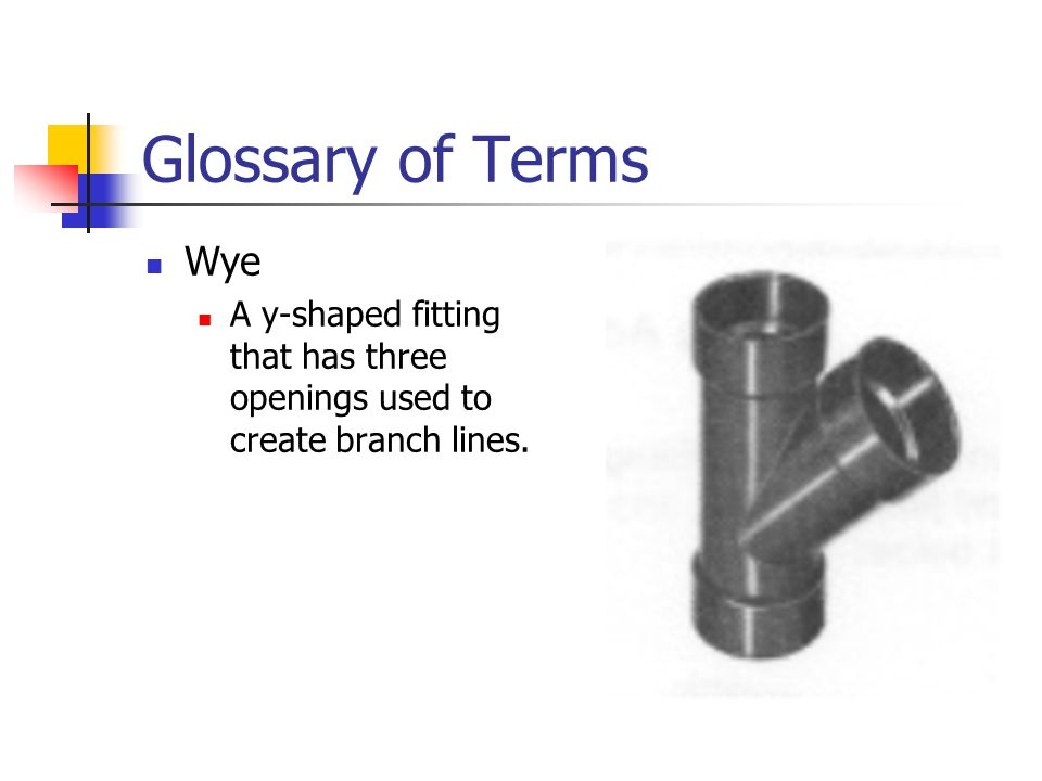 Glossary of Terms Wye A y-shaped fitting that has three openings used to create branch lines.