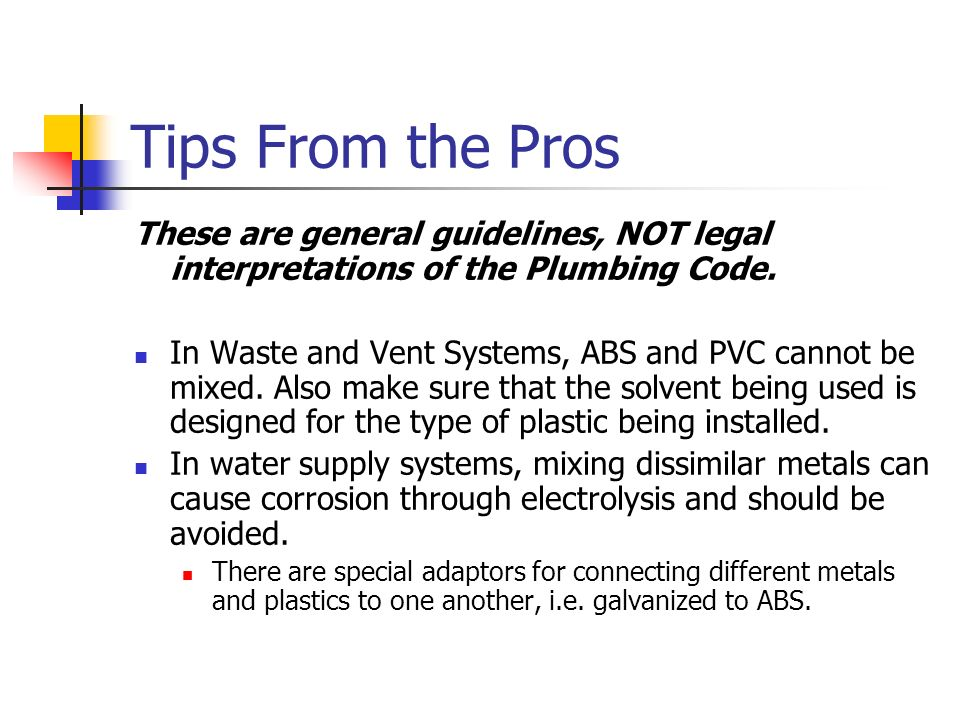 Tips From the Pros These are general guidelines, NOT legal interpretations of the Plumbing Code. In Waste and Vent Systems, ABS and PVC cannot be mixe