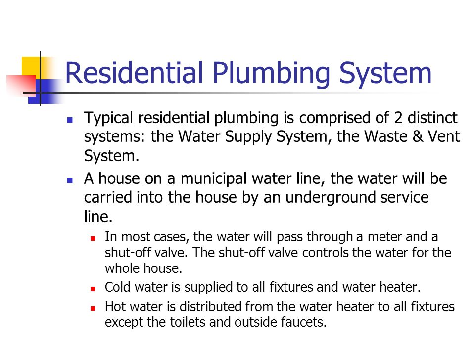 Residential Plumbing System Typical residential plumbing is comprised of 2 distinct systems: the Water Supply System, the Waste & Vent System. A house