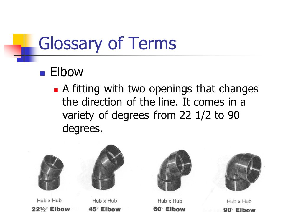 Glossary of Terms Elbow A fitting with two openings that changes the direction of the line. It comes in a variety of degrees from 22 1/2 to 90 degrees