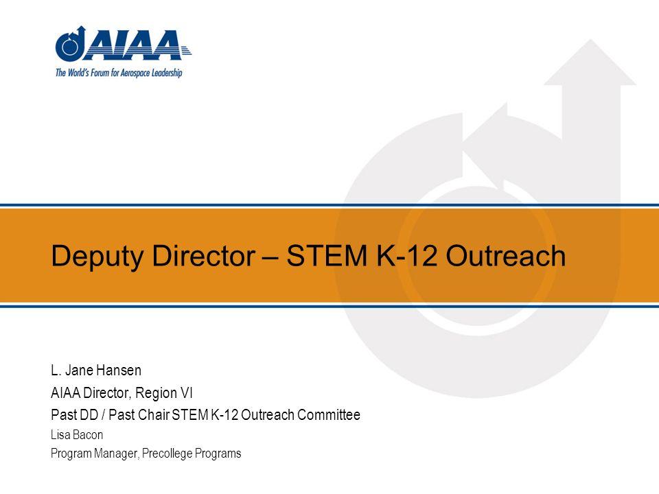 Deputy Director – STEM K-12 Outreach L. Jane Hansen AIAA Director, Region VI Past DD / Past Chair STEM K-12 Outreach Committee Lisa Bacon Program Mana