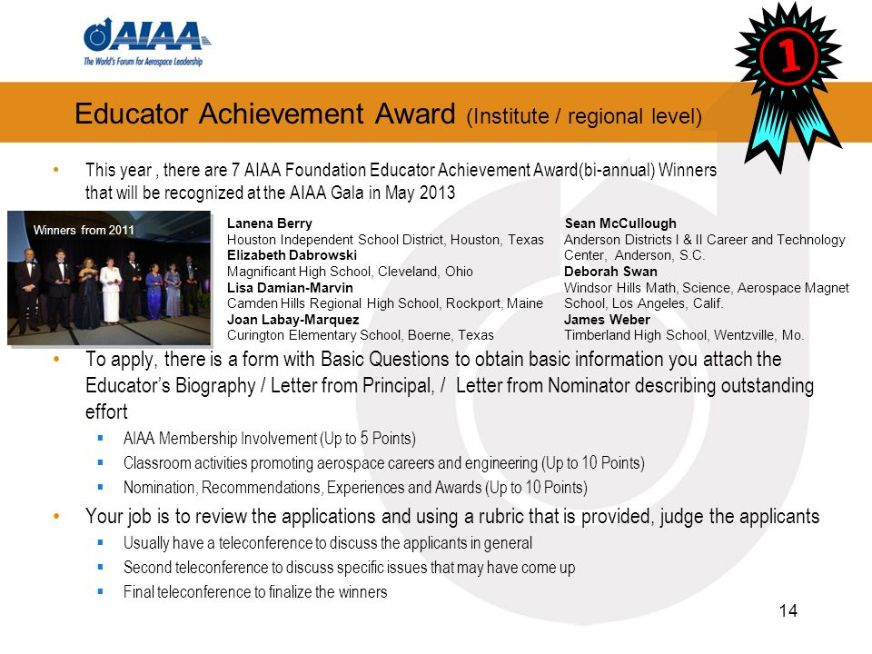 Educator Achievement Award (Institute / regional level) This year, there are 7 AIAA Foundation Educator Achievement Award(bi-annual) Winners that will be recognized at the AIAA Gala in May 2013 To apply, there is a form with Basic Questions to obtain basic information you attach the Educators Biography / Letter from Principal, / Letter from Nominator describing outstanding effort AIAA Membership Involvement (Up to 5 Points) Classroom activities promoting aerospace careers and engineering (Up to 10 Points) Nomination, Recommendations, Experiences and Awards (Up to 10 Points) Your job is to review the applications and using a rubric that is provided, judge the applicants Usually have a teleconference to discuss the applicants in general Second teleconference to discuss specific issues that may have come up Final teleconference to finalize the winners 14 Lanena Berry Houston Independent School District, Houston, Texas Elizabeth Dabrowski Magnificant High School, Cleveland, Ohio Lisa Damian-Marvin Camden Hills Regional High School, Rockport, Maine Joan Labay-Marquez Curington Elementary School, Boerne, Texas Sean McCullough Anderson Districts I & II Career and Technology Center, Anderson, S.C.
