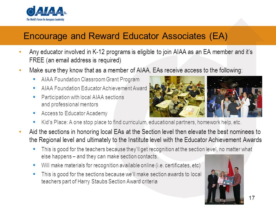 Encourage and Reward Educator Associates (EA) Any educator involved in K-12 programs is eligible to join AIAA as an EA member and its FREE (an email address is required) Make sure they know that as a member of AIAA, EAs receive access to the following: AIAA Foundation Classroom Grant Program AIAA Foundation Educator Achievement Award Participation with local AIAA sections and professional mentors Access to Educator Academy Kids Place: A one stop place to find curriculum, educational partners, homework help, etc.