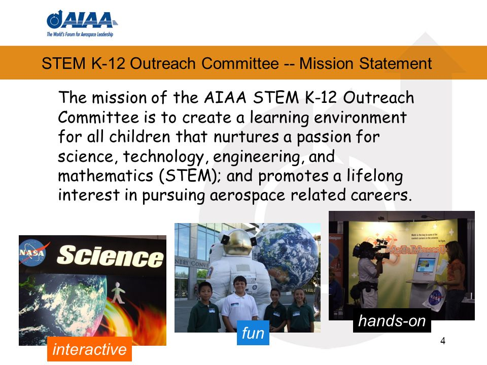 4 STEM K-12 Outreach Committee -- Mission Statement The mission of the AIAA STEM K-12 Outreach Committee is to create a learning environment for all children that nurtures a passion for science, technology, engineering, and mathematics (STEM); and promotes a lifelong interest in pursuing aerospace related careers.