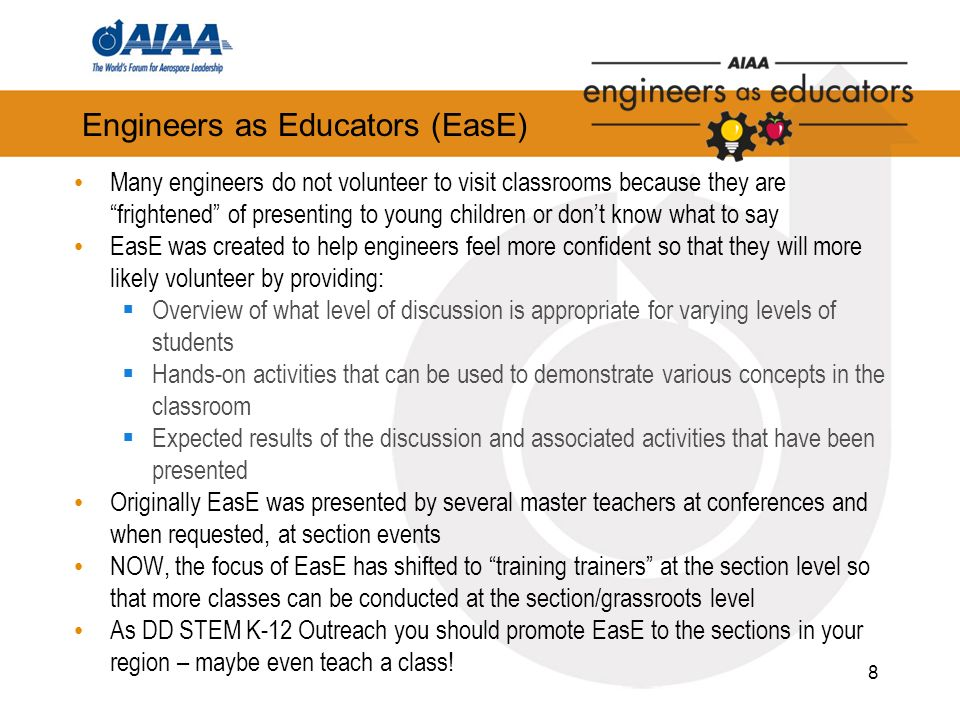 Engineers as Educators (EasE) Many engineers do not volunteer to visit classrooms because they are frightened of presenting to young children or dont know what to say EasE was created to help engineers feel more confident so that they will more likely volunteer by providing: Overview of what level of discussion is appropriate for varying levels of students Hands-on activities that can be used to demonstrate various concepts in the classroom Expected results of the discussion and associated activities that have been presented Originally EasE was presented by several master teachers at conferences and when requested, at section events NOW, the focus of EasE has shifted to training trainers at the section level so that more classes can be conducted at the section/grassroots level As DD STEM K-12 Outreach you should promote EasE to the sections in your region – maybe even teach a class.