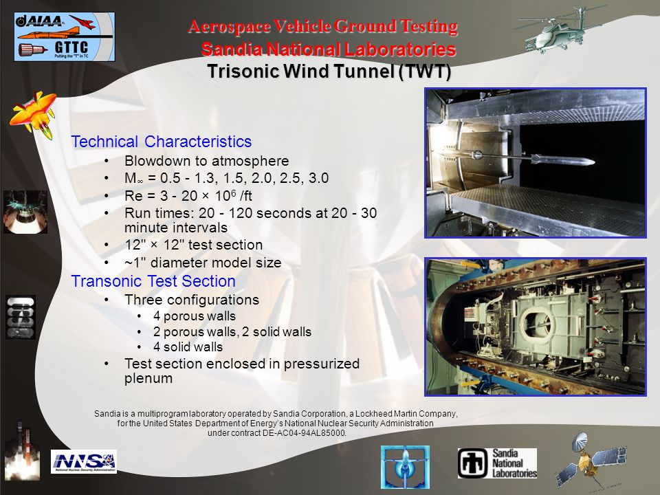 Aerospace Vehicle Ground Testing Sandia National Laboratories Trisonic Wind Tunnel (TWT) Technical Characteristics Blowdown to atmosphere M = 0.5 - 1.3, 1.5, 2.0, 2.5, 3.0 Re = 3 - 20 × 10 6 /ft Run times: 20 - 120 seconds at 20 - 30 minute intervals 12 × 12 test section ~1 diameter model size Transonic Test Section Three configurations 4 porous walls 2 porous walls, 2 solid walls 4 solid walls Test section enclosed in pressurized plenum Sandia is a multiprogram laboratory operated by Sandia Corporation, a Lockheed Martin Company, for the United States Department of Energys National Nuclear Security Administration under contract DE-AC04-94AL85000.