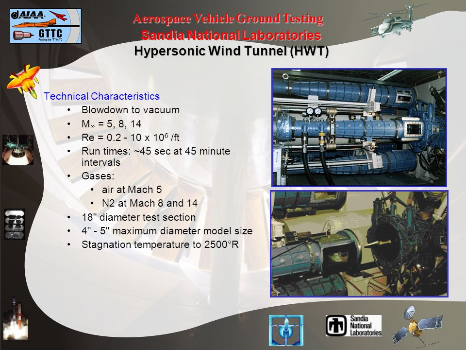 Aerospace Vehicle Ground Testing Sandia National Laboratories Hypersonic Wind Tunnel (HWT) Technical Characteristics Blowdown to vacuum M = 5, 8, 14 Re = 0.2 - 10 x 10 6 /ft Run times: ~45 sec at 45 minute intervals Gases: air at Mach 5 N2 at Mach 8 and 14 18 diameter test section 4 - 5 maximum diameter model size Stagnation temperature to 2500°R