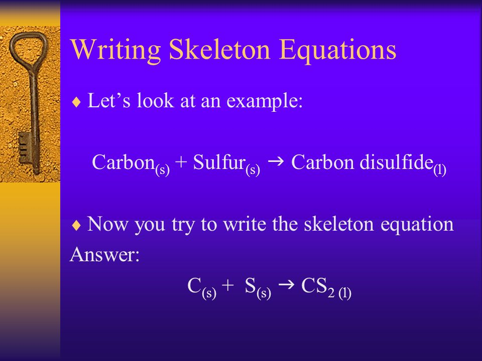 Writing Skeleton Equations Lets look at an example: Carbon (s) + Sulfur (s) Carbon disulfide (l) Now you try to write the skeleton equation Answer: C