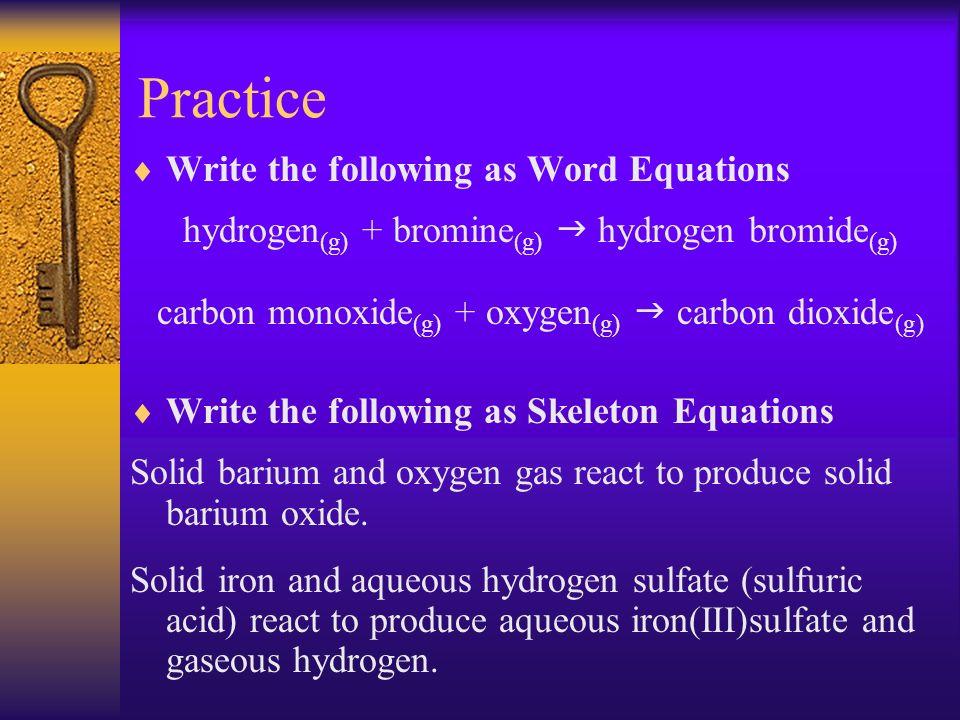 Practice Write the following as Word Equations hydrogen (g) + bromine (g) hydrogen bromide (g) carbon monoxide (g) + oxygen (g) carbon dioxide (g) Wri