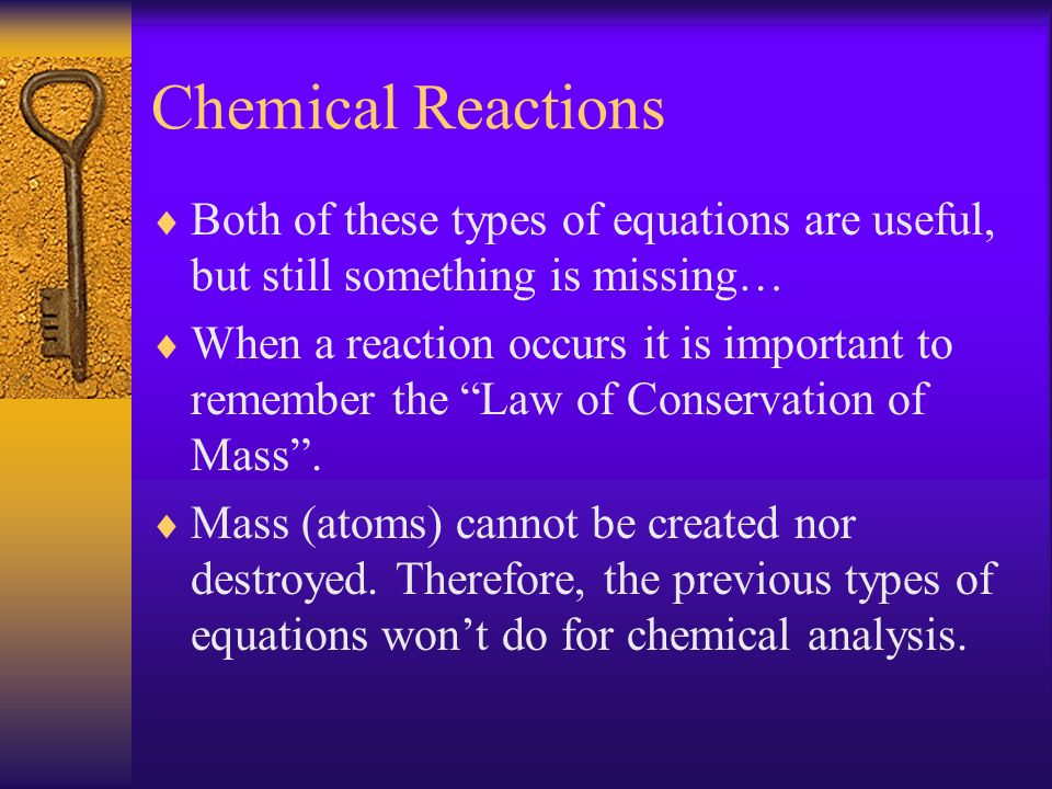 Chemical Reactions Both of these types of equations are useful, but still something is missing… When a reaction occurs it is important to remember the