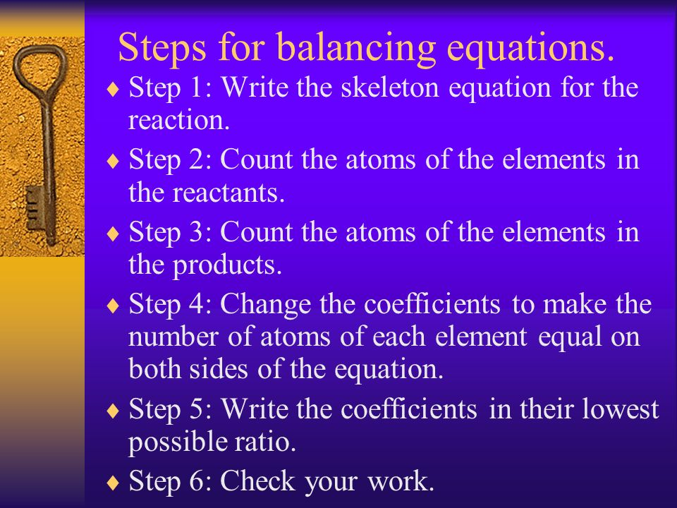 Steps for balancing equations. Step 1: Write the skeleton equation for the reaction. Step 2: Count the atoms of the elements in the reactants. Step 3: